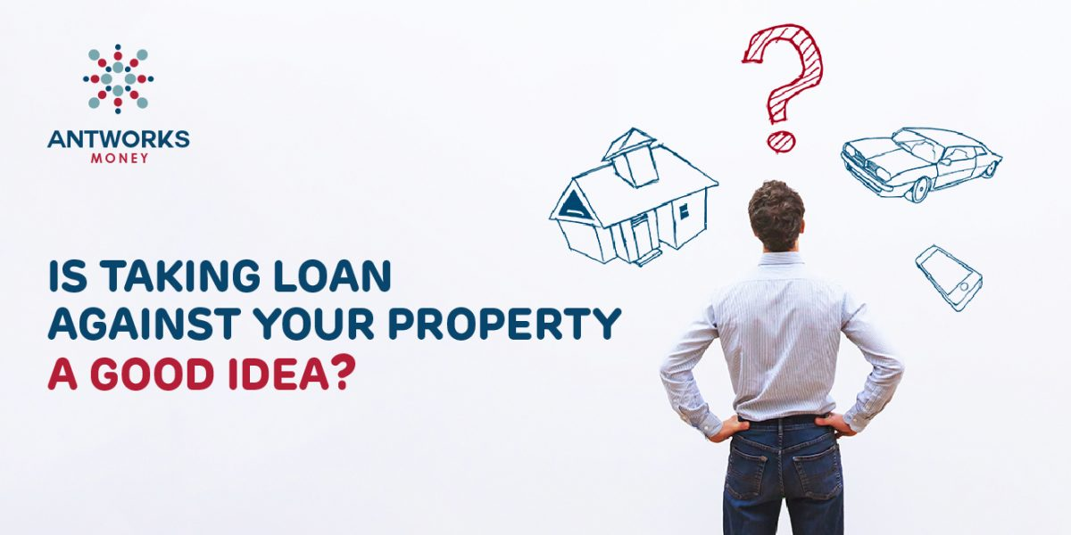 Is Taking A Loan Against Your Property A Good Idea?